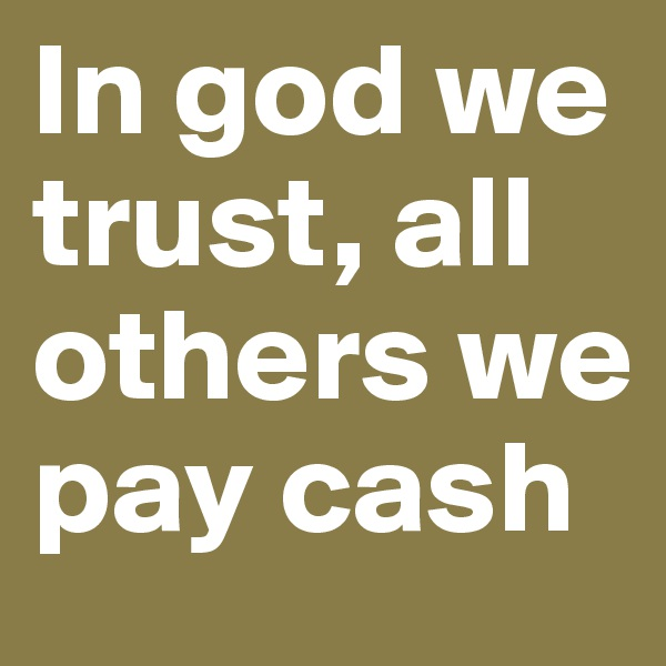 In god we trust, all others we pay cash