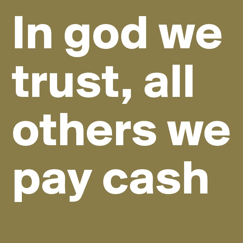 In god we trust, all others we pay cash - Post by TheFreshMaster on ...