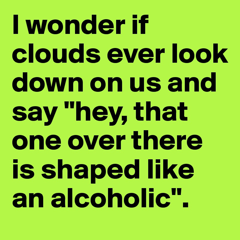 """I wonder if clouds ever look down on us and say """"hey, that one over there is shaped like an alcoholic""""."""