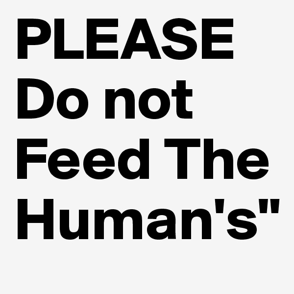 """PLEASE Do not Feed The  Human's"""""""