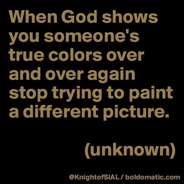 When God shows you someone's true colors over and over again stop trying to paint a different picture.                       (unknown)