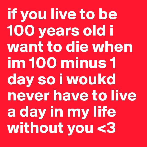 if you live to be 100 years old i want to die when im 100 minus 1 day so i woukd never have to live a day in my life without you <3