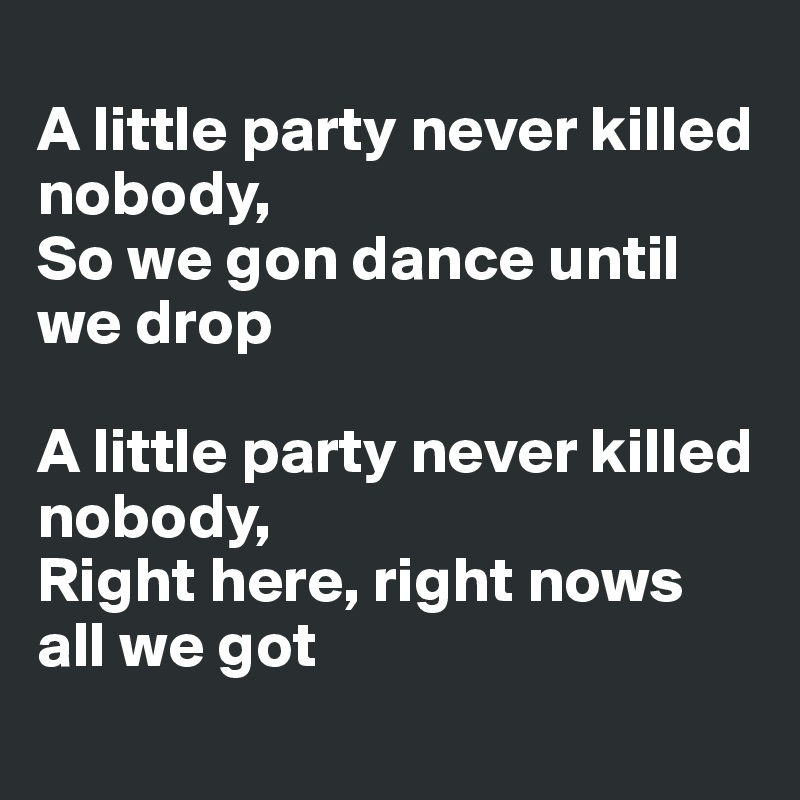 A little party never killed nobody,  So we gon dance until we drop  A little party never killed nobody,  Right here, right nows all we got