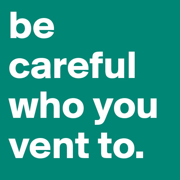 be careful who you vent to.