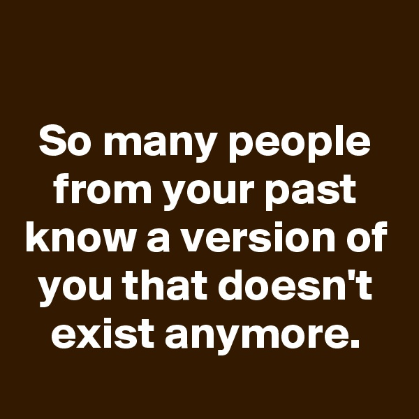 So many people from your past know a version of you that doesn't exist anymore.