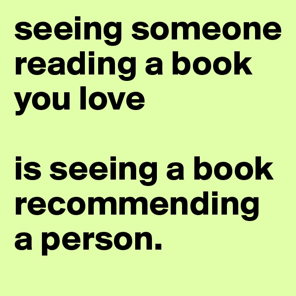 seeing someone reading a book you love  is seeing a book recommending a person.