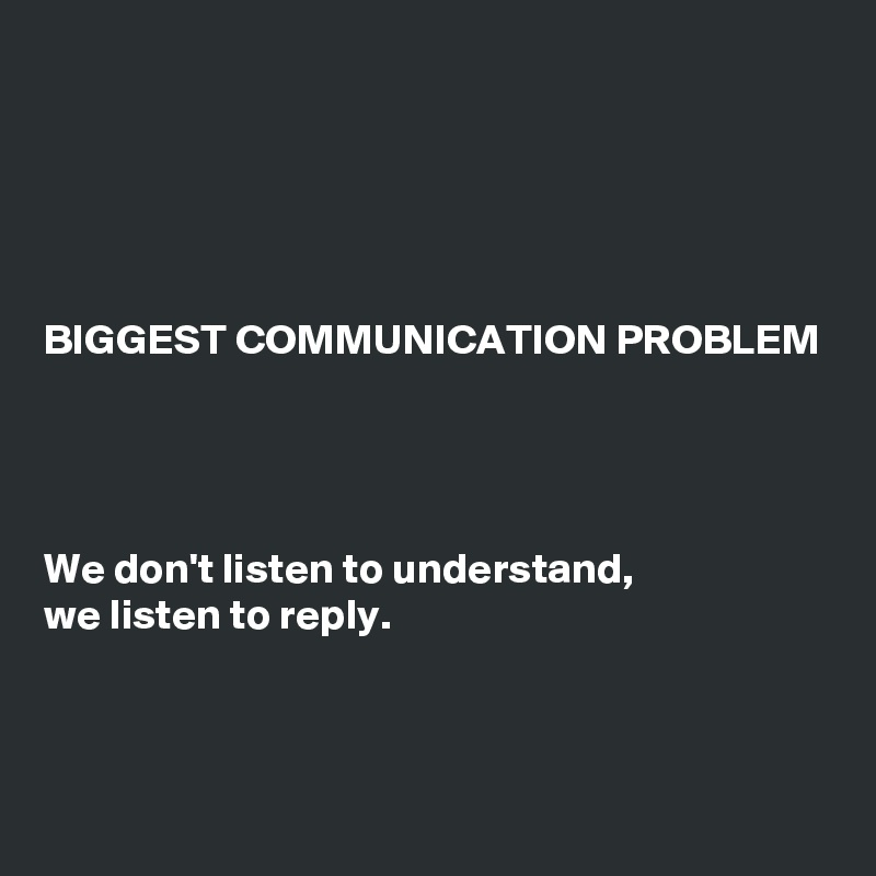BIGGEST COMMUNICATION PROBLEM     We don't listen to understand, we listen to reply.
