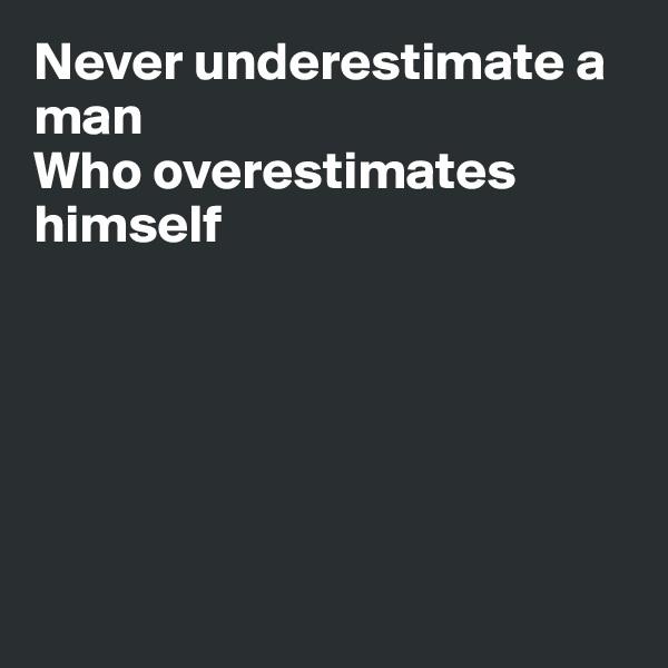 Never underestimate a man Who overestimates himself