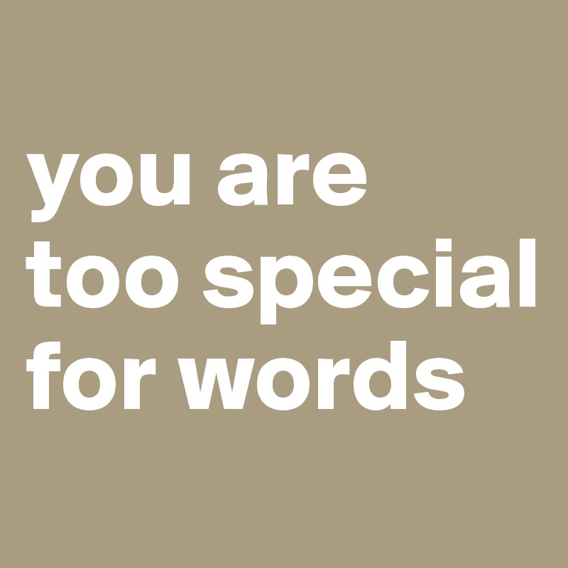 you are too special for words