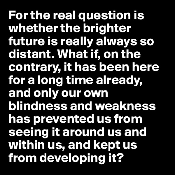 For the real question is whether the brighter future is really always so distant. What if, on the contrary, it has been here for a long time already, and only our own blindness and weakness has prevented us from seeing it around us and within us, and kept us from developing it?