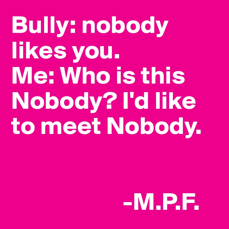 Bully: nobody likes you. Me: Who is this Nobody? I'd like to meet Nobody.                                                   -M.P.F.