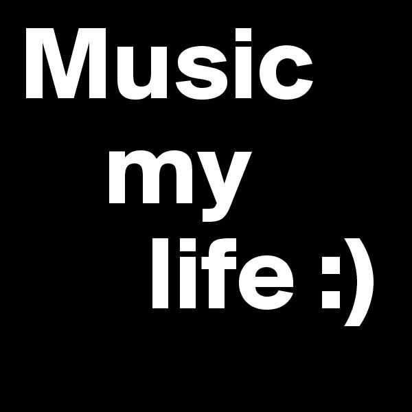 Music     my       life :)