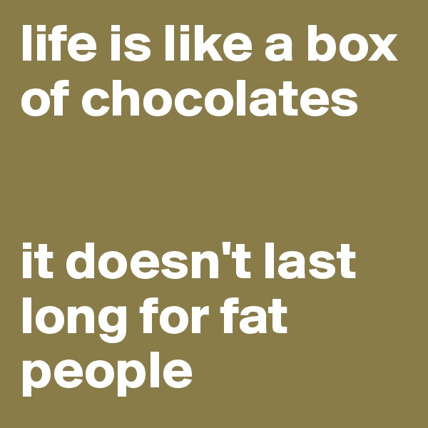 life is like a box of chocolates   it doesn't last long for fat people