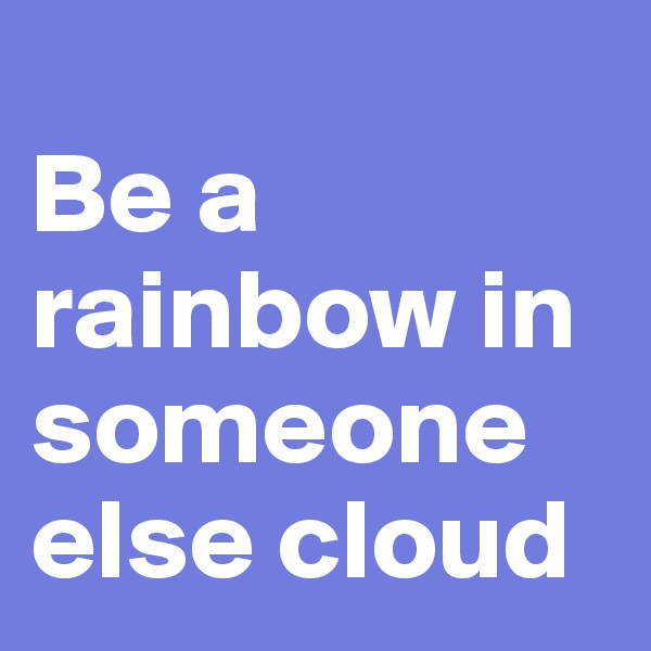 Be a rainbow in someone else cloud