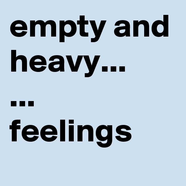empty and heavy... ... feelings