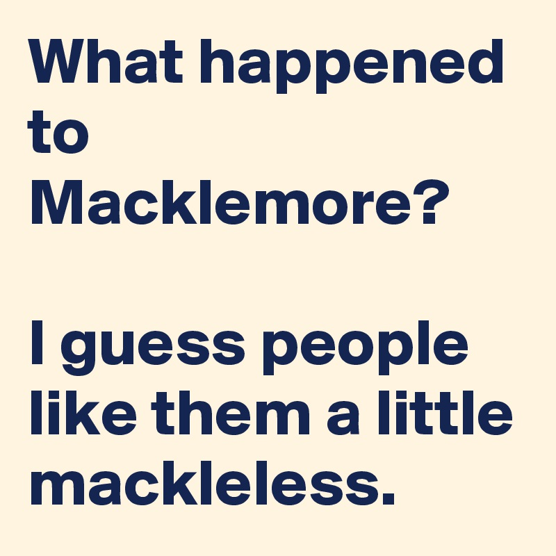 What happened to Macklemore?  I guess people like them a little mackleless.