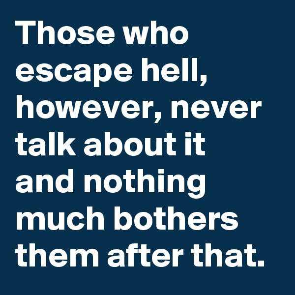 Those who escape hell, however, never talk about it and nothing much bothers them after that.