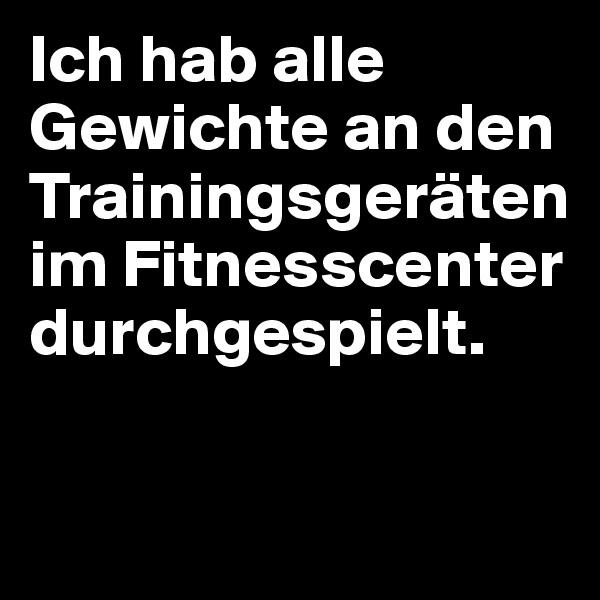 Ich hab alle Gewichte an den Trainingsgeräten im Fitnesscenter durchgespielt.