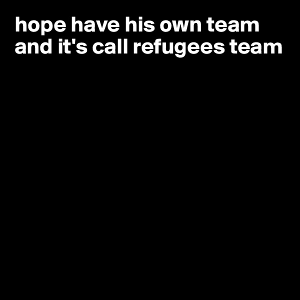hope have his own team and it's call refugees team