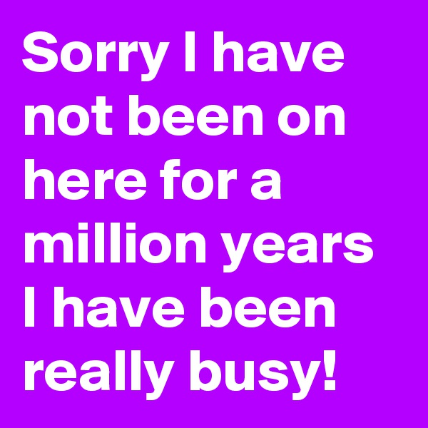 Sorry I have not been on here for a million years I have been really busy!