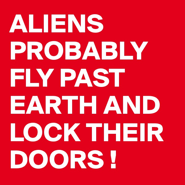 ALIENS PROBABLY FLY PAST EARTH AND LOCK THEIR DOORS !