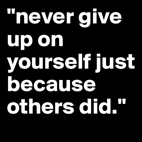 """never give up on yourself just because others did."""
