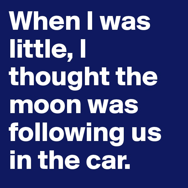 When I was little, I thought the moon was following us in the car.