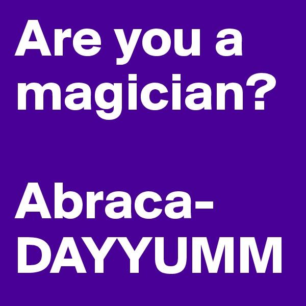 Are you a magician?  Abraca- DAYYUMM