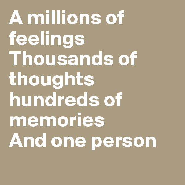 A millions of feelings  Thousands of thoughts  hundreds of memories  And one person