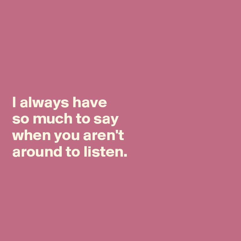 I always have  so much to say  when you aren't  around to listen.
