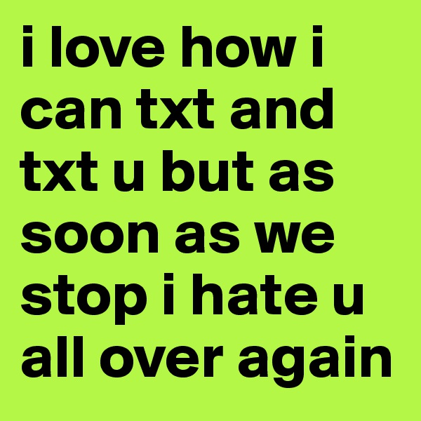 i love how i can txt and txt u but as soon as we stop i hate u all over again