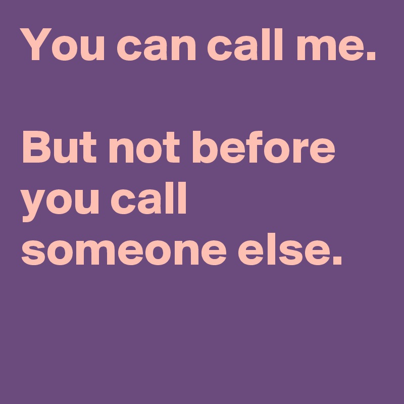 You can call me.  But not before you call someone else.