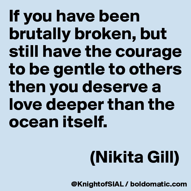 If you have been brutally broken, but still have the courage to be gentle to others then you deserve a love deeper than the ocean itself.                         (Nikita Gill)