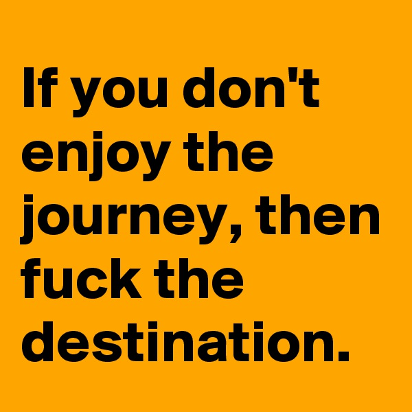 If you don't enjoy the journey, then fuck the destination.