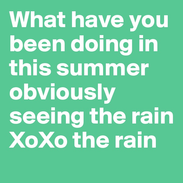 What have you been doing in this summer obviously seeing the rain XoXo the rain