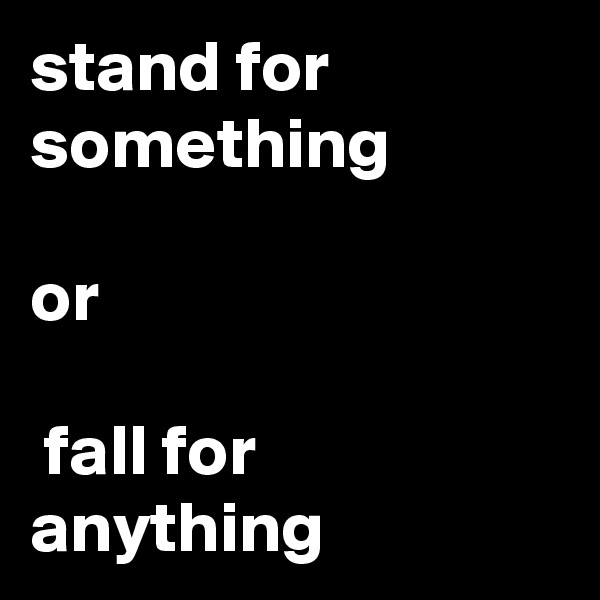 stand for something   or   fall for anything