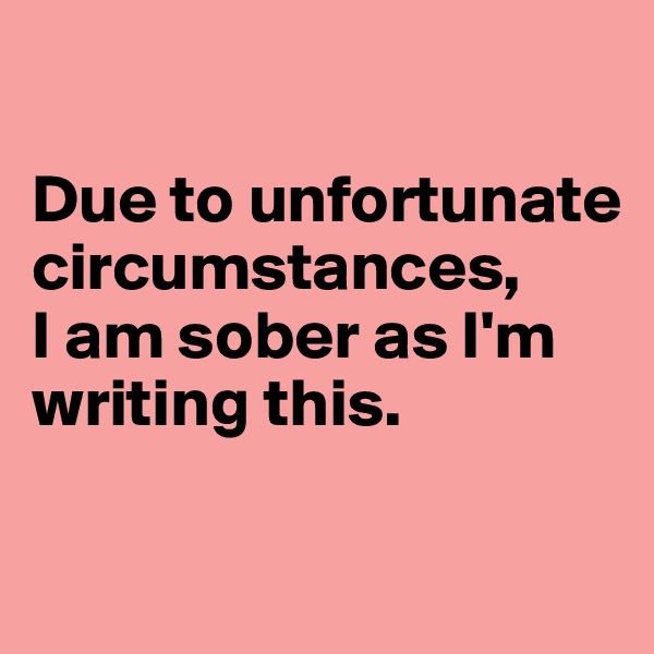 Due to unfortunate circumstances,  I am sober as I'm writing this.