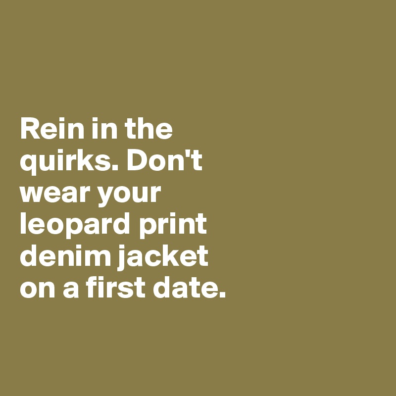 Rein in the  quirks. Don't  wear your  leopard print  denim jacket  on a first date.