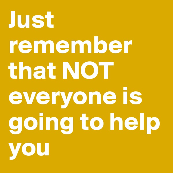 Just remember that NOT everyone is going to help you