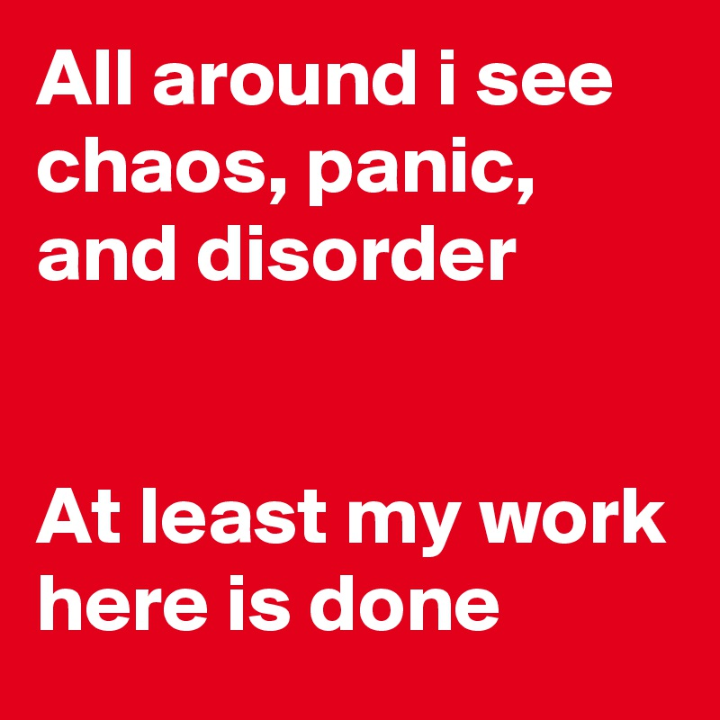 All around i see chaos, panic, and disorder   At least my work here is done