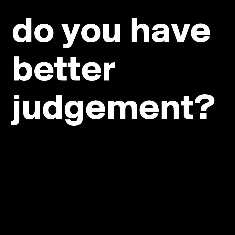 do you have better  judgement?