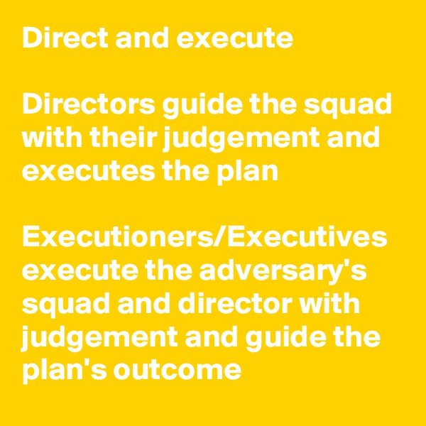 Direct and execute   Directors guide the squad with their judgement and executes the plan  Executioners/Executives execute the adversary's squad and director with judgement and guide the plan's outcome