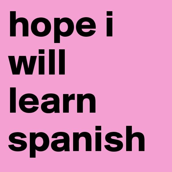 hope i will learn spanish