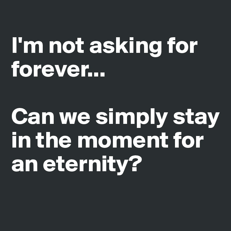 I'm not asking for forever...   Can we simply stay in the moment for an eternity?
