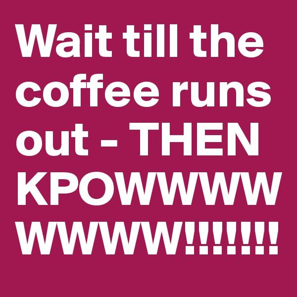 Wait till the coffee runs out - THEN KPOWWWWWWWW!!!!!!!