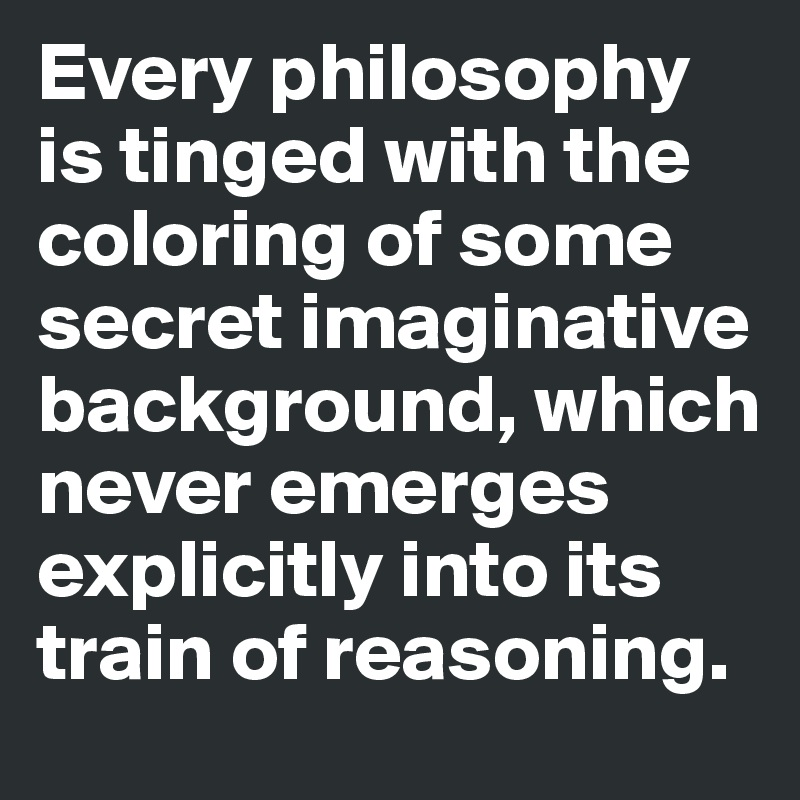 Every philosophy is tinged with the coloring of some secret imaginative background, which never emerges explicitly into its train of reasoning.