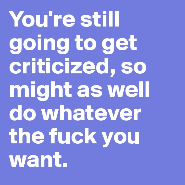 You're still going to get criticized, so might as well do whatever the fuck you want.