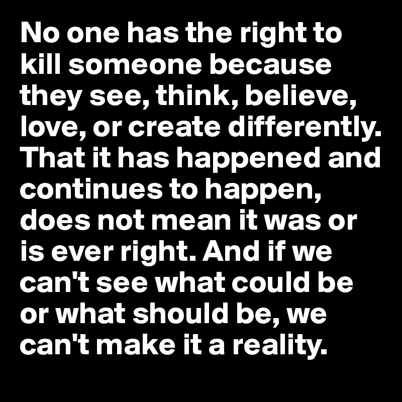 No one has the right to kill someone because they see, think, believe, love, or create differently. That it has happened and continues to happen, does not mean it was or is ever right. And if we can't see what could be or what should be, we can't make it a reality.
