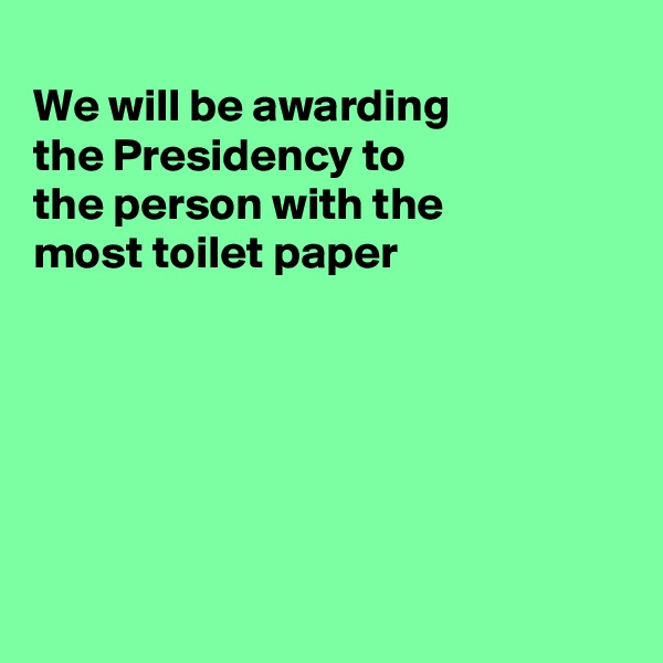 We will be awarding the Presidency to the person with the most toilet paper