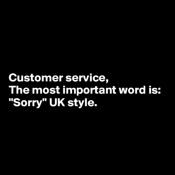 """Customer service, The most important word is: """"Sorry"""" UK style."""